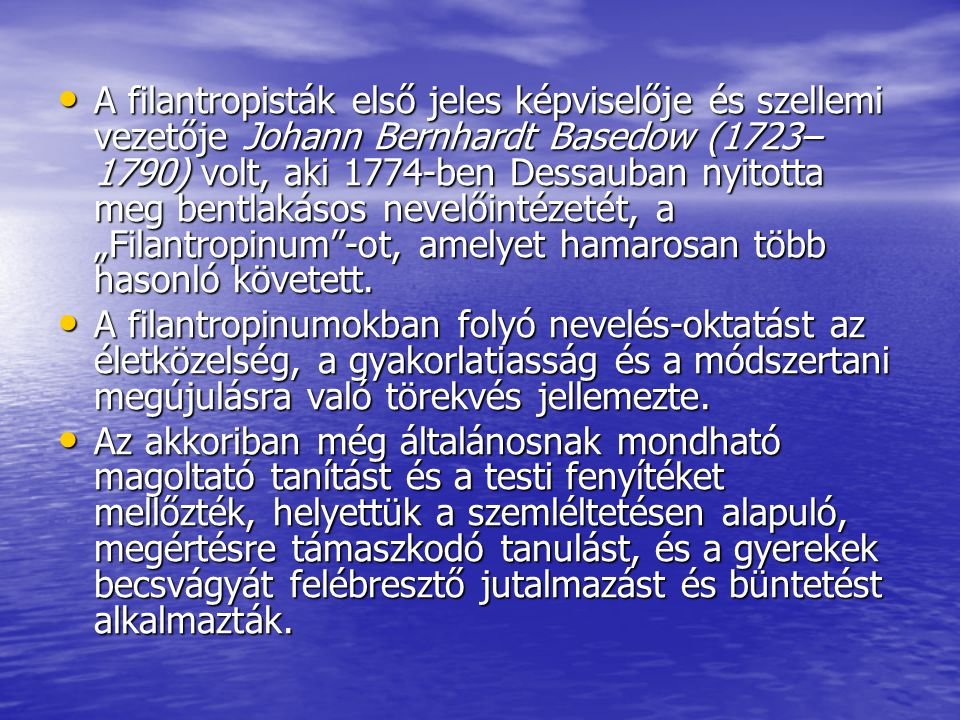 """A filantropisták első jeles képviselője és szellemi vezetője Johann Bernhardt Basedow (1723–1790) volt, aki 1774-ben Dessauban nyitotta meg bentlakásos nevelőintézetét, a """"Filantropinum -ot, amelyet hamarosan több hasonló követett."""