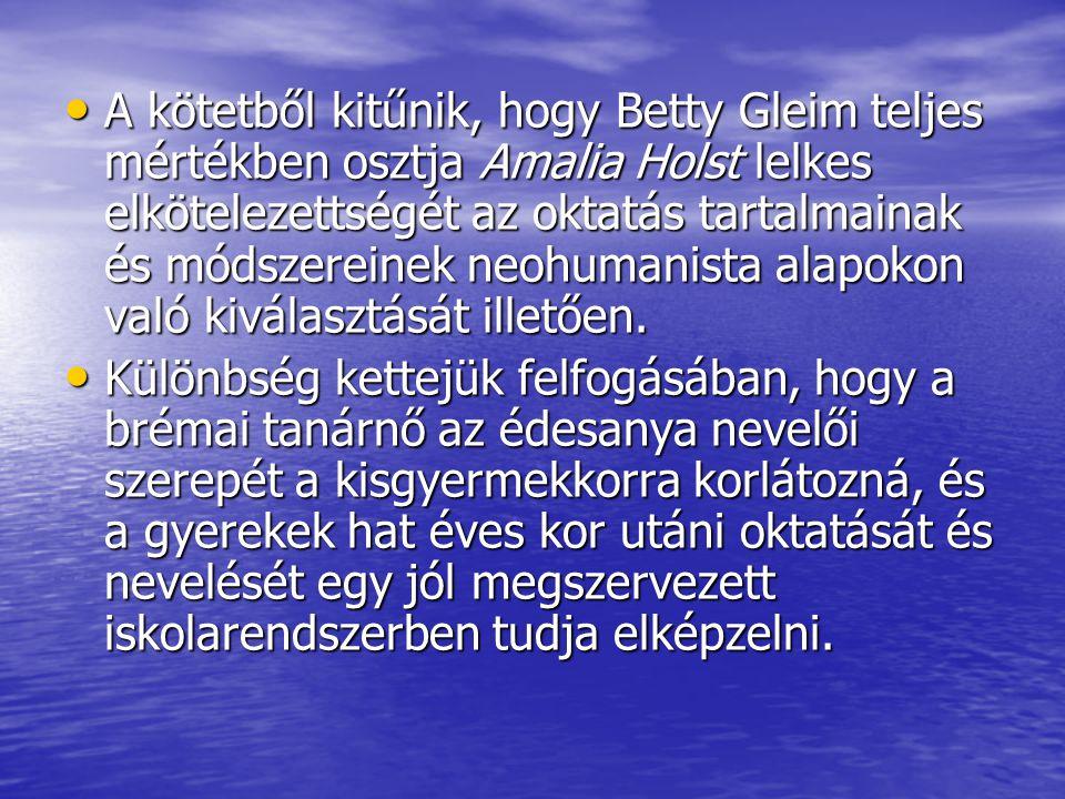 A kötetből kitűnik, hogy Betty Gleim teljes mértékben osztja Amalia Holst lelkes elkötelezettségét az oktatás tartalmainak és módszereinek neohumanista alapokon való kiválasztását illetően.