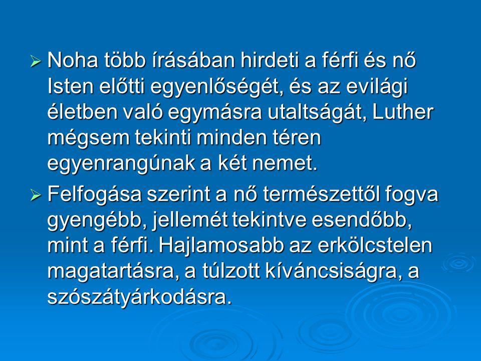 Noha több írásában hirdeti a férfi és nő Isten előtti egyenlőségét, és az evilági életben való egymásra utaltságát, Luther mégsem tekinti minden téren egyenrangúnak a két nemet.
