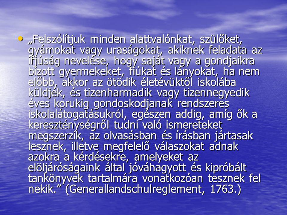 """""""Felszólítjuk minden alattvalónkat, szülőket, gyámokat vagy uraságokat, akiknek feladata az ifjúság nevelése, hogy saját vagy a gondjaikra bízott gyermekeket, fiúkat és lányokat, ha nem előbb, akkor az ötödik életévüktől iskolába küldjék, és tizenharmadik vagy tizennegyedik éves korukig gondoskodjanak rendszeres iskolalátogatásukról, egészen addig, amíg ők a kereszténységről tudni való ismereteket megszerzik, az olvasásban és írásban jártasak lesznek, illetve megfelelő válaszokat adnak azokra a kérdésekre, amelyeket az elöljáróságaink által jóváhagyott és kipróbált tankönyvek tartalmára vonatkozóan tesznek fel nekik. (Generallandschulreglement, 1763.)"""