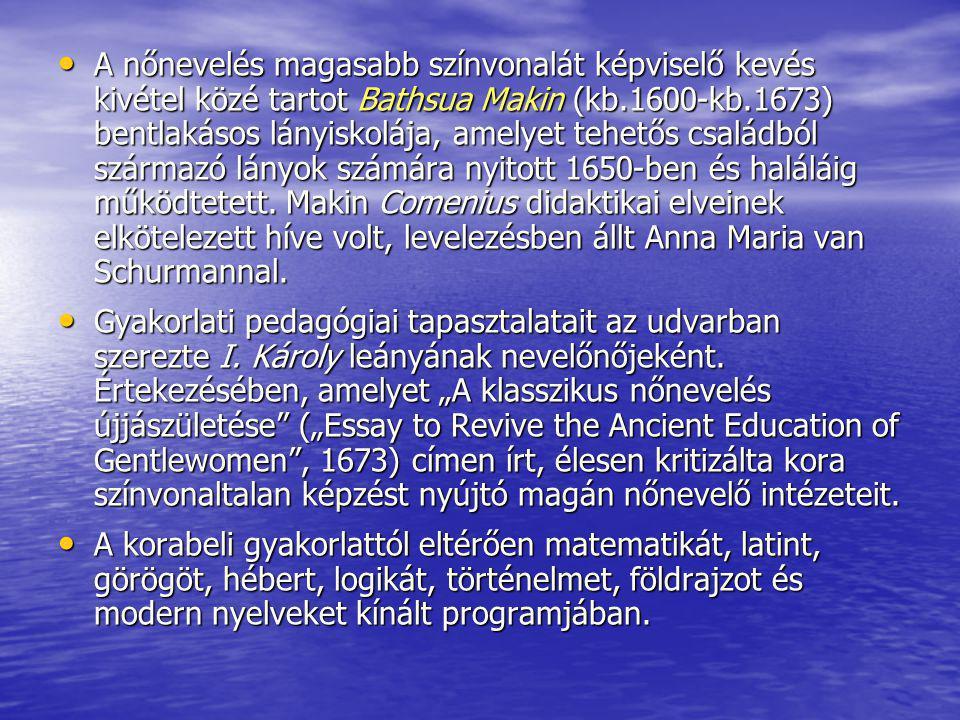 A nőnevelés magasabb színvonalát képviselő kevés kivétel közé tartot Bathsua Makin (kb.1600-kb.1673) bentlakásos lányiskolája, amelyet tehetős családból származó lányok számára nyitott 1650-ben és haláláig működtetett. Makin Comenius didaktikai elveinek elkötelezett híve volt, levelezésben állt Anna Maria van Schurmannal.