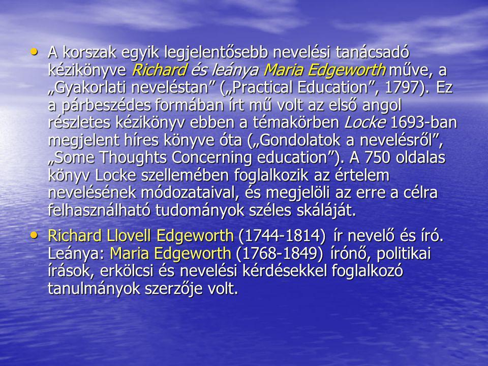 """A korszak egyik legjelentősebb nevelési tanácsadó kézikönyve Richard és leánya Maria Edgeworth műve, a """"Gyakorlati neveléstan (""""Practical Education , 1797). Ez a párbeszédes formában írt mű volt az első angol részletes kézikönyv ebben a témakörben Locke 1693-ban megjelent híres könyve óta (""""Gondolatok a nevelésről , """"Some Thoughts Concerning education ). A 750 oldalas könyv Locke szellemében foglalkozik az értelem nevelésének módozataival, és megjelöli az erre a célra felhasználható tudományok széles skáláját."""