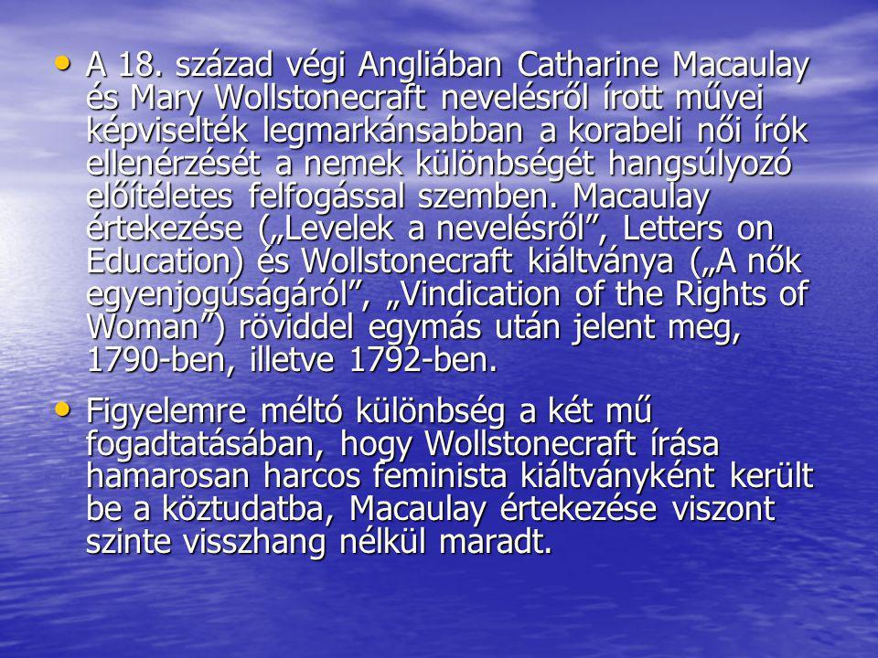 """A 18. század végi Angliában Catharine Macaulay és Mary Wollstonecraft nevelésről írott művei képviselték legmarkánsabban a korabeli női írók ellenérzését a nemek különbségét hangsúlyozó előítéletes felfogással szemben. Macaulay értekezése (""""Levelek a nevelésről , Letters on Education) és Wollstonecraft kiáltványa (""""A nők egyenjogúságáról , """"Vindication of the Rights of Woman ) röviddel egymás után jelent meg, 1790-ben, illetve 1792-ben."""