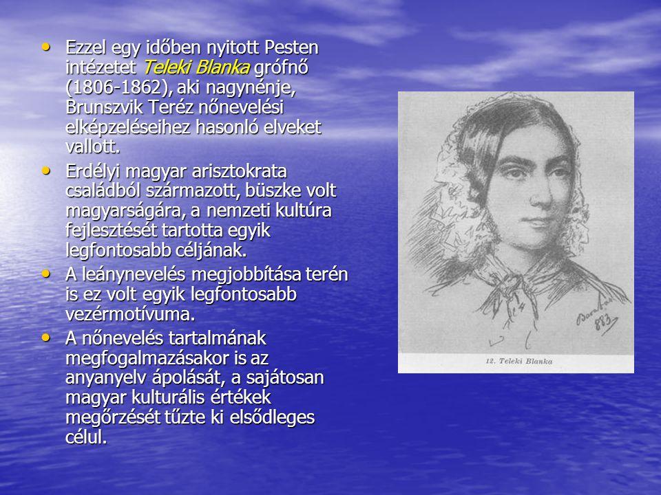 Ezzel egy időben nyitott Pesten intézetet Teleki Blanka grófnő (1806-1862), aki nagynénje, Brunszvik Teréz nőnevelési elképzeléseihez hasonló elveket vallott.