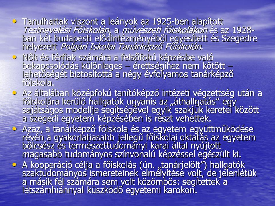 Tanulhattak viszont a leányok az 1925-ben alapított Testnevelési Főiskolán, a művészeti főiskolákon és az 1928-ban két budapesti elődintézményéből egyesített és Szegedre helyezett Polgári Iskolai Tanárképző Főiskolán.