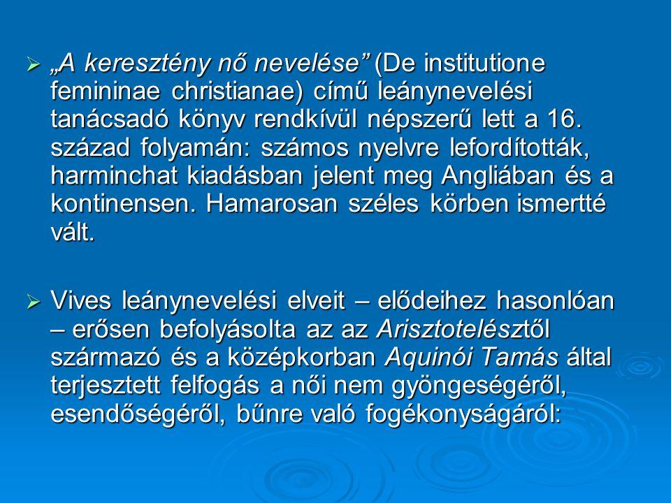 """""""A keresztény nő nevelése (De institutione femininae christianae) című leánynevelési tanácsadó könyv rendkívül népszerű lett a 16. század folyamán: számos nyelvre lefordították, harminchat kiadásban jelent meg Angliában és a kontinensen. Hamarosan széles körben ismertté vált."""