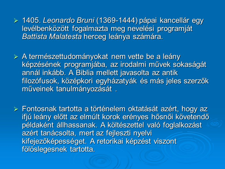 1405. Leonardo Bruni (1369-1444) pápai kancellár egy levélbenközött fogalmazta meg nevelési programját Battista Malatesta herceg leánya számára.