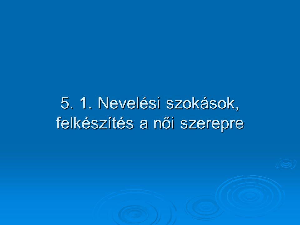5. 1. Nevelési szokások, felkészítés a női szerepre