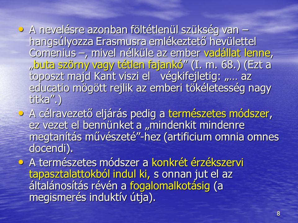 """A nevelésre azonban föltétlenül szükség van – hangsúlyozza Erasmusra emlékeztető hevülettel Comenius –, mivel nélküle az ember vadállat lenne, """"buta szörny vagy tétlen fajankó (I. m. 68.) (Ezt a toposzt majd Kant viszi el végkifejletig: """"… az educatio mögött rejlik az emberi tökéletesség nagy titka .)"""