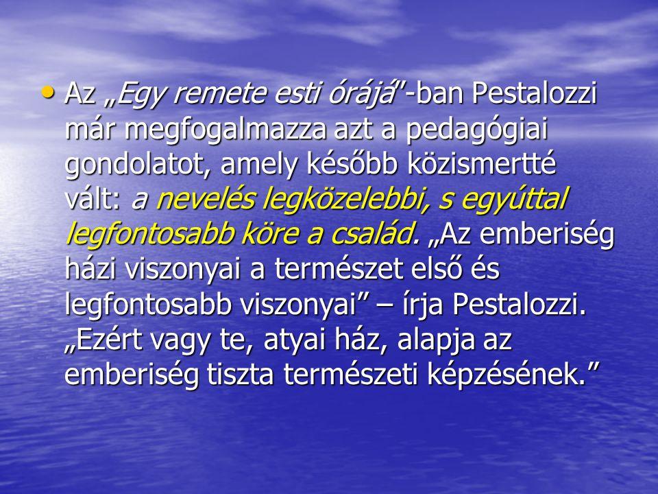 """Az """"Egy remete esti órájá -ban Pestalozzi már megfogalmazza azt a pedagógiai gondolatot, amely később közismertté vált: a nevelés legközelebbi, s egyúttal legfontosabb köre a család."""