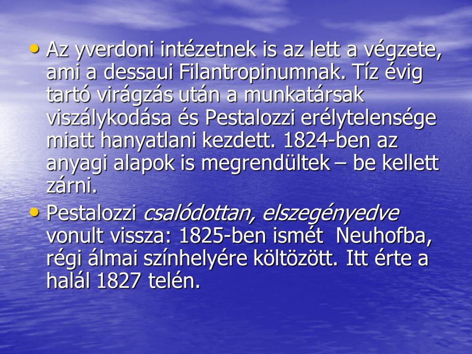 Az yverdoni intézetnek is az lett a végzete, ami a dessaui Filantropinumnak. Tíz évig tartó virágzás után a munkatársak viszálykodása és Pestalozzi erélytelensége miatt hanyatlani kezdett. 1824-ben az anyagi alapok is megrendültek – be kellett zárni.