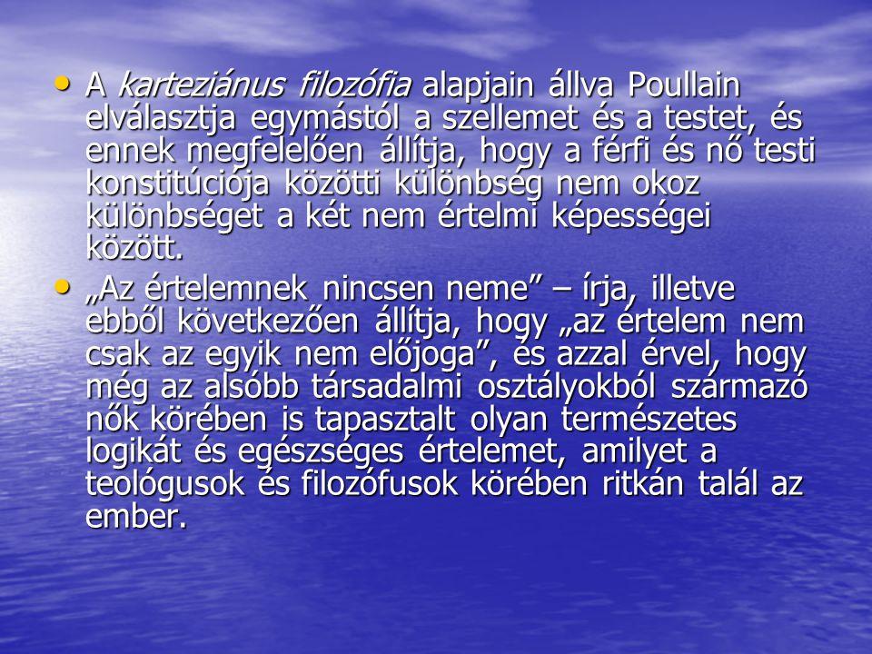 A karteziánus filozófia alapjain állva Poullain elválasztja egymástól a szellemet és a testet, és ennek megfelelően állítja, hogy a férfi és nő testi konstitúciója közötti különbség nem okoz különbséget a két nem értelmi képességei között.