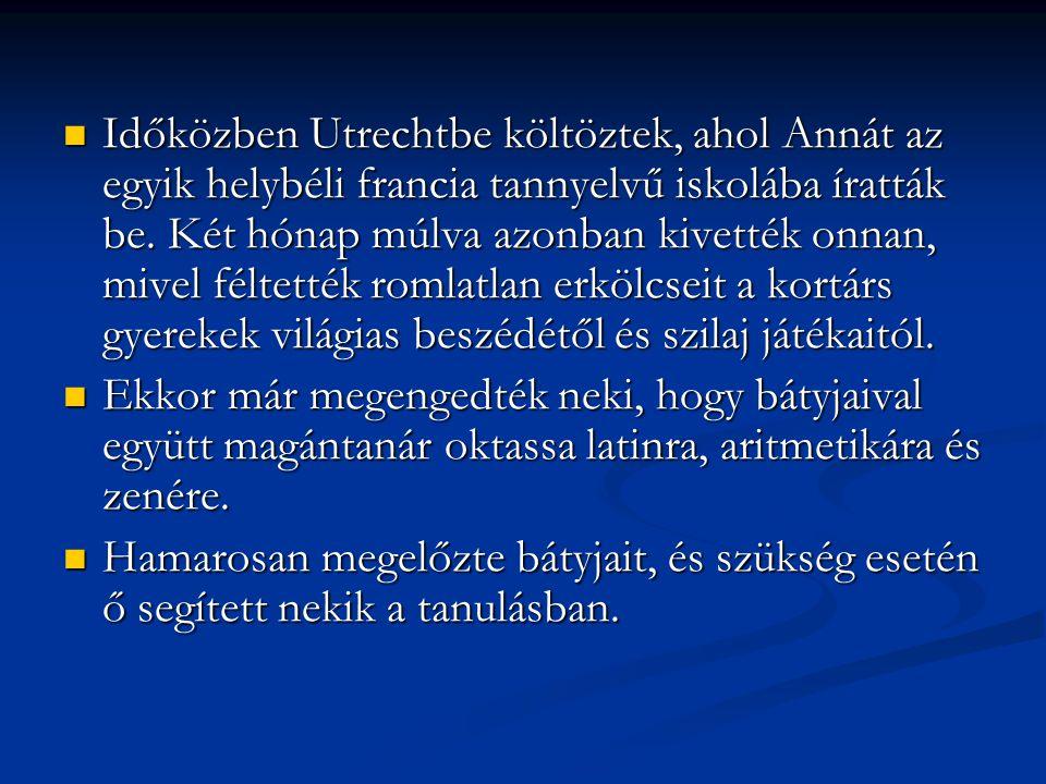 Időközben Utrechtbe költöztek, ahol Annát az egyik helybéli francia tannyelvű iskolába íratták be. Két hónap múlva azonban kivették onnan, mivel féltették romlatlan erkölcseit a kortárs gyerekek világias beszédétől és szilaj játékaitól.