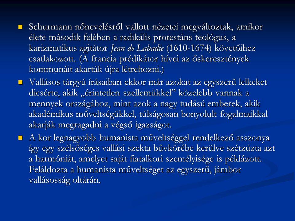 Schurmann nőnevelésről vallott nézetei megváltoztak, amikor élete második felében a radikális protestáns teológus, a karizmatikus agitátor Jean de Labadie (1610-1674) követőihez csatlakozott. (A francia prédikátor hívei az őskeresztények kommunáit akarták újra létrehozni.)