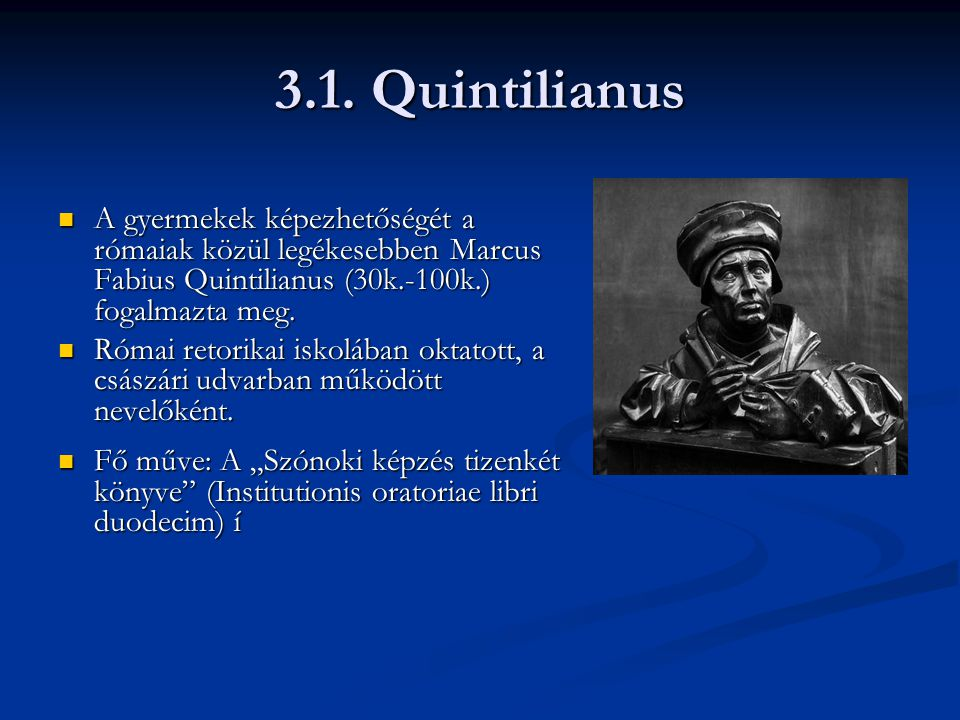 3.1. Quintilianus A gyermekek képezhetőségét a rómaiak közül legékesebben Marcus Fabius Quintilianus (30k.-100k.) fogalmazta meg.