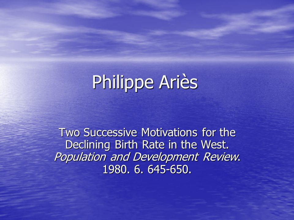 Philippe Ariès Two Successive Motivations for the Declining Birth Rate in the West.