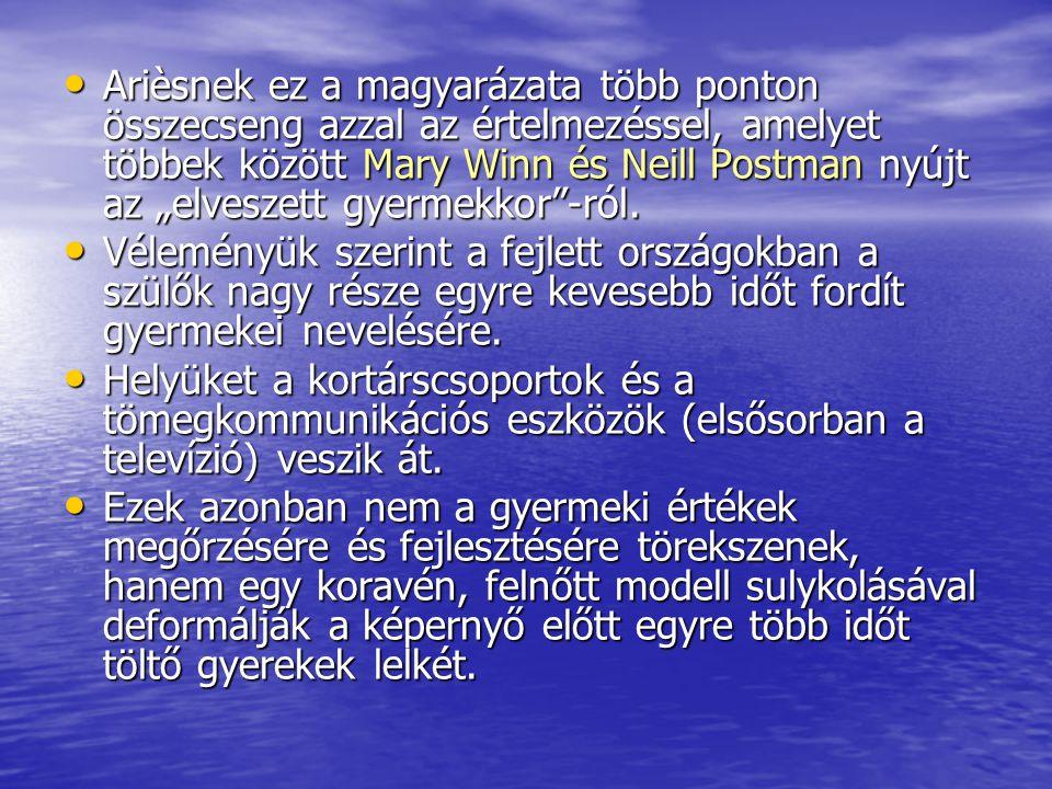 """Arièsnek ez a magyarázata több ponton összecseng azzal az értelmezéssel, amelyet többek között Mary Winn és Neill Postman nyújt az """"elveszett gyermekkor -ról."""
