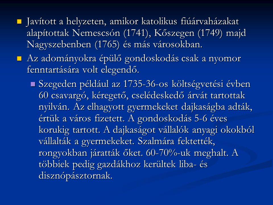 Javított a helyzeten, amikor katolikus fiúárvaházakat alapítottak Nemescsón (1741), Kőszegen (1749) majd Nagyszebenben (1765) és más városokban.