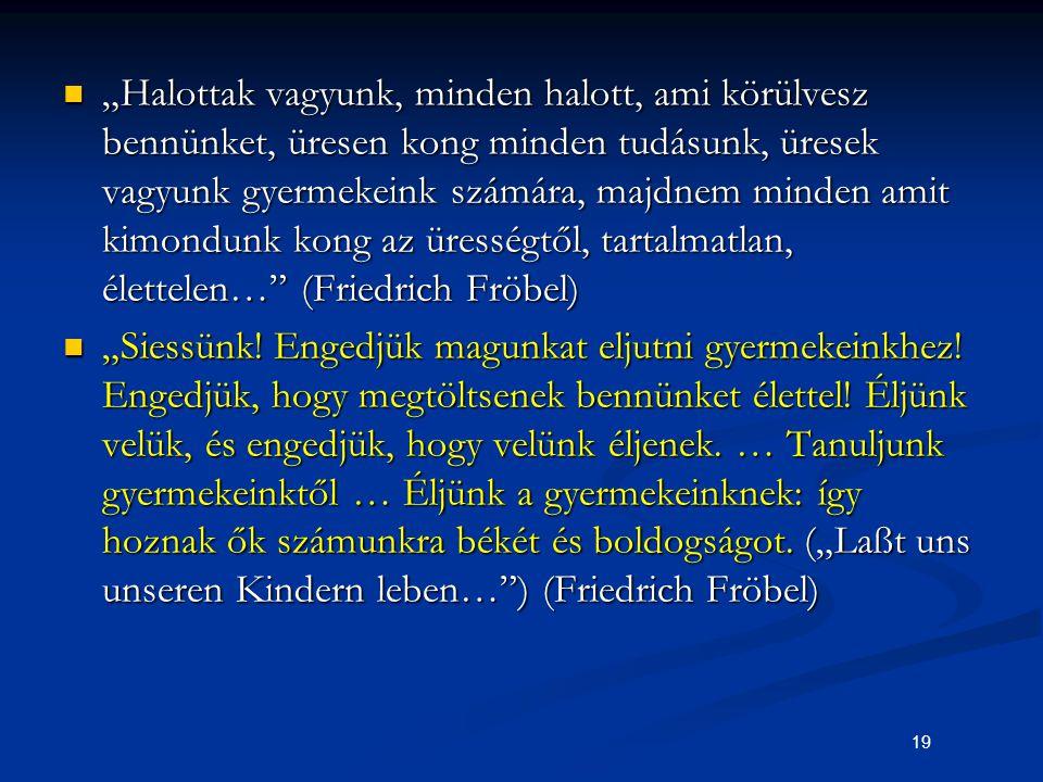"""""""Halottak vagyunk, minden halott, ami körülvesz bennünket, üresen kong minden tudásunk, üresek vagyunk gyermekeink számára, majdnem minden amit kimondunk kong az ürességtől, tartalmatlan, élettelen… (Friedrich Fröbel)"""