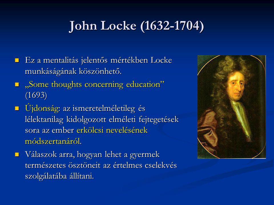 """John Locke (1632-1704) Ez a mentalitás jelentős mértékben Locke munkáságának köszönhető. """"Some thoughts concerning education (1693)"""