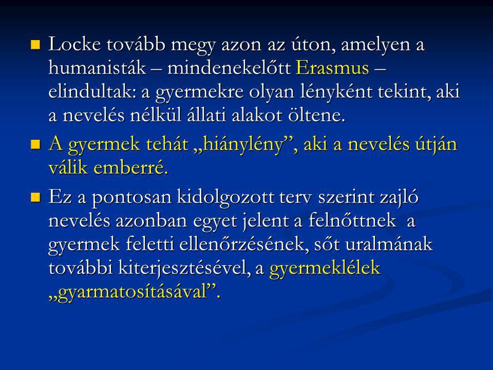 Locke tovább megy azon az úton, amelyen a humanisták – mindenekelőtt Erasmus – elindultak: a gyermekre olyan lényként tekint, aki a nevelés nélkül állati alakot öltene.