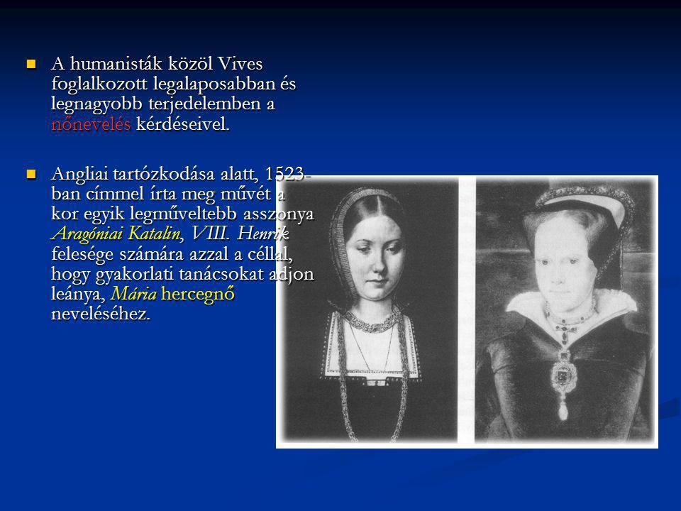 A humanisták közöl Vives foglalkozott legalaposabban és legnagyobb terjedelemben a nőnevelés kérdéseivel.