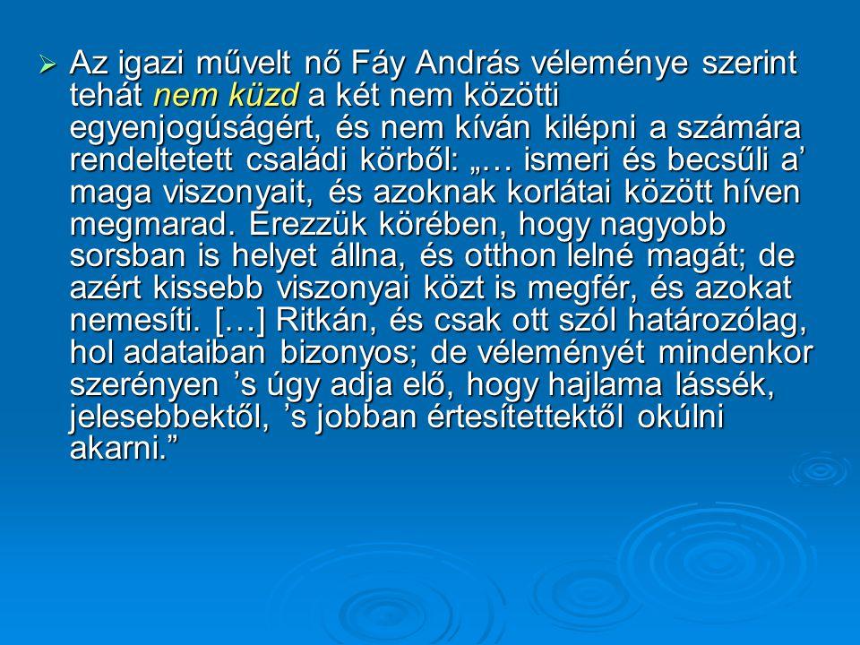 """Az igazi művelt nő Fáy András véleménye szerint tehát nem küzd a két nem közötti egyenjogúságért, és nem kíván kilépni a számára rendeltetett családi körből: """"… ismeri és becsűli a' maga viszonyait, és azoknak korlátai között híven megmarad."""