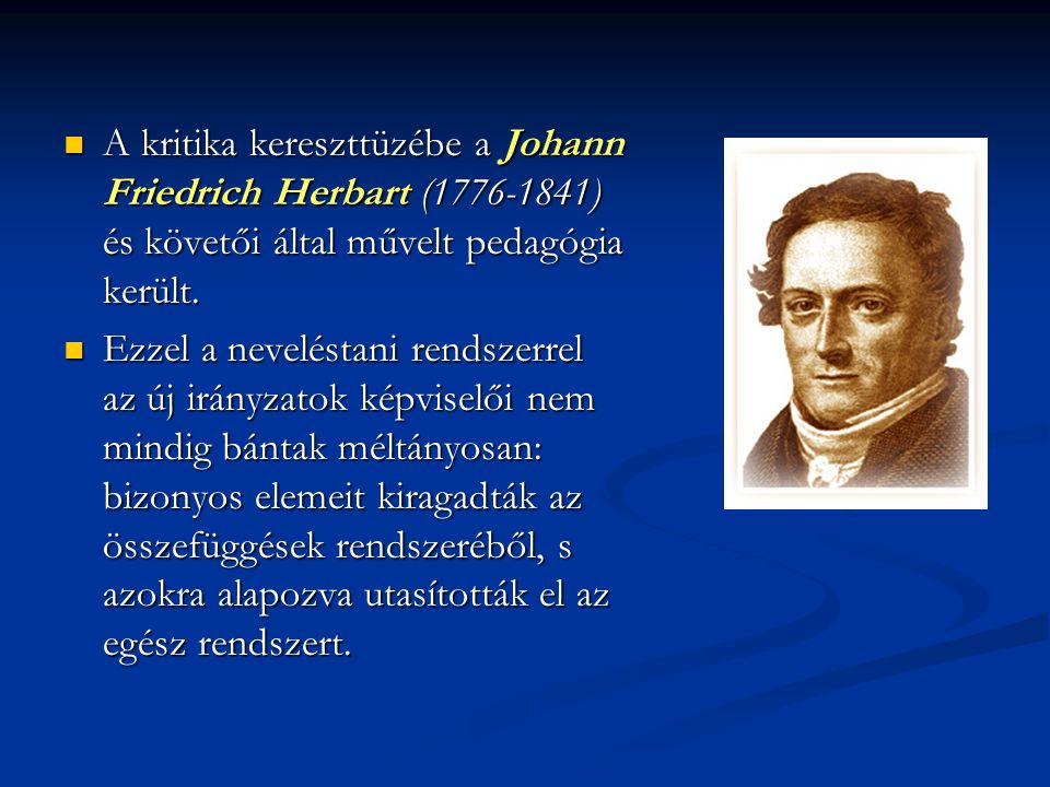 A kritika kereszttüzébe a Johann Friedrich Herbart (1776-1841) és követői által művelt pedagógia került.