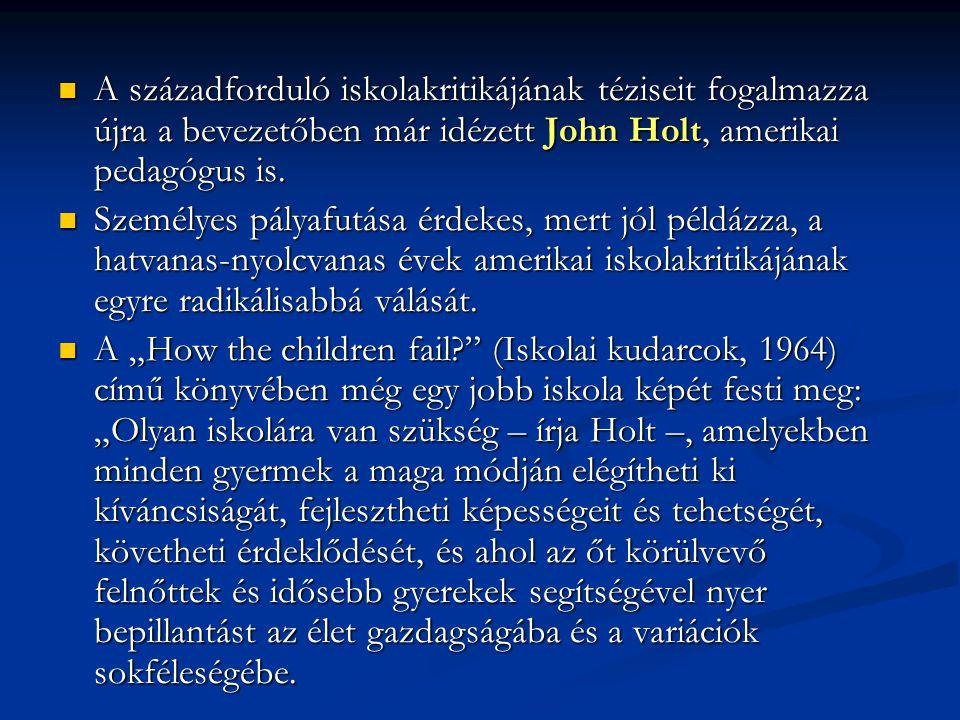 A századforduló iskolakritikájának téziseit fogalmazza újra a bevezetőben már idézett John Holt, amerikai pedagógus is.