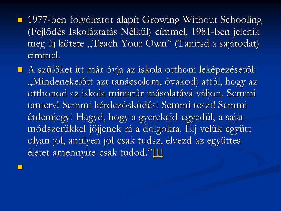 """1977-ben folyóiratot alapít Growing Without Schooling (Fejlődés Iskoláztatás Nélkül) címmel, 1981-ben jelenik meg új kötete """"Teach Your Own (Tanítsd a sajátodat) címmel."""