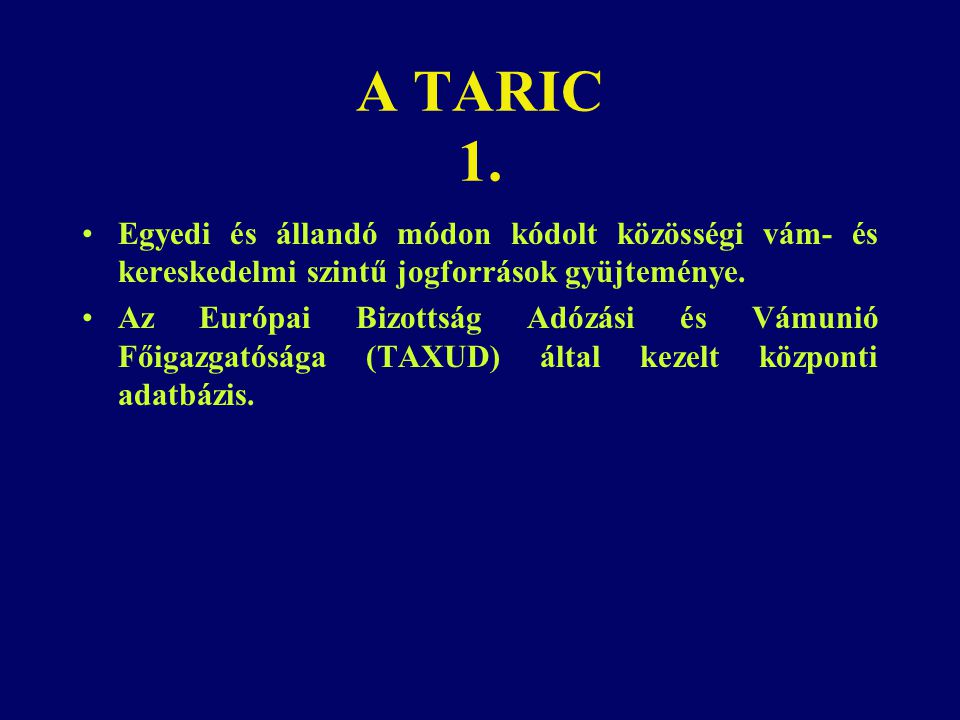 A TARIC 1. Egyedi és állandó módon kódolt közösségi vám- és kereskedelmi szintű jogforrások gyüjteménye.