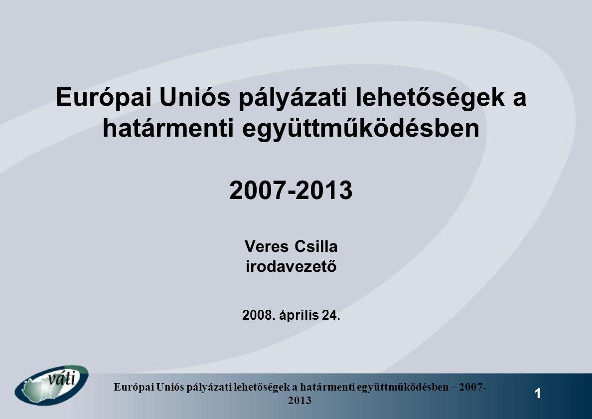 Európai Uniós pályázati lehetőségek a határmenti együttműködésben 2007-2013 Veres Csilla irodavezető 2008.