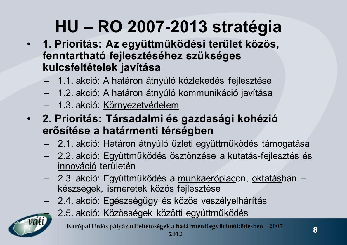 HU – RO 2007-2013 stratégia 1. Prioritás: Az együttműködési terület közös, fenntartható fejlesztéséhez szükséges kulcsfeltételek javítása.