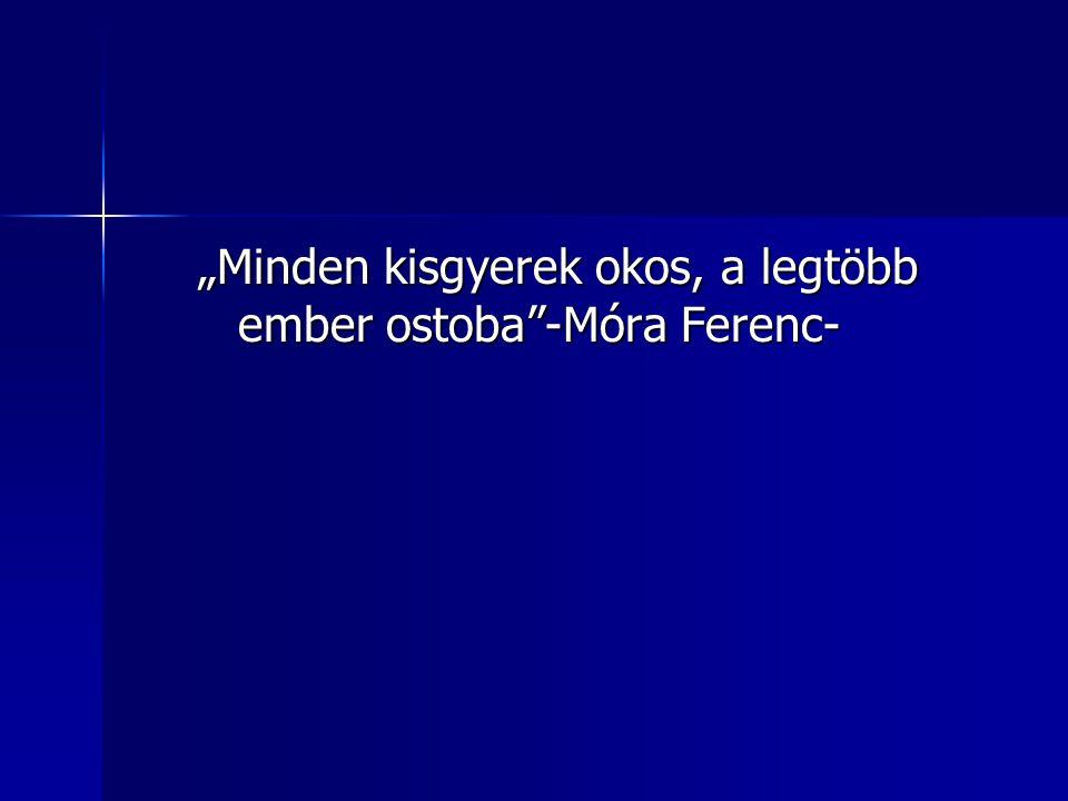 """""""Minden kisgyerek okos, a legtöbb ember ostoba -Móra Ferenc-"""
