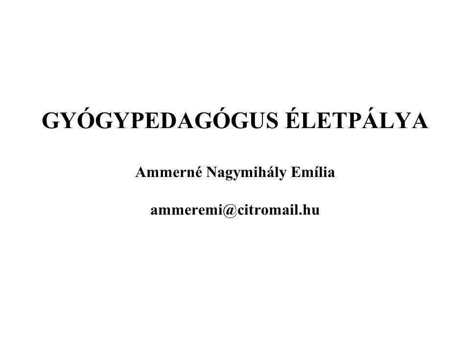 GYÓGYPEDAGÓGUS ÉLETPÁLYA Ammerné Nagymihály Emília ammeremi@citromail