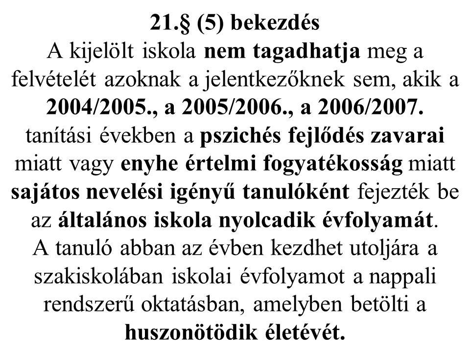21.§ (5) bekezdés A kijelölt iskola nem tagadhatja meg a felvételét azoknak a jelentkezőknek sem, akik a 2004/2005., a 2005/2006., a 2006/2007.