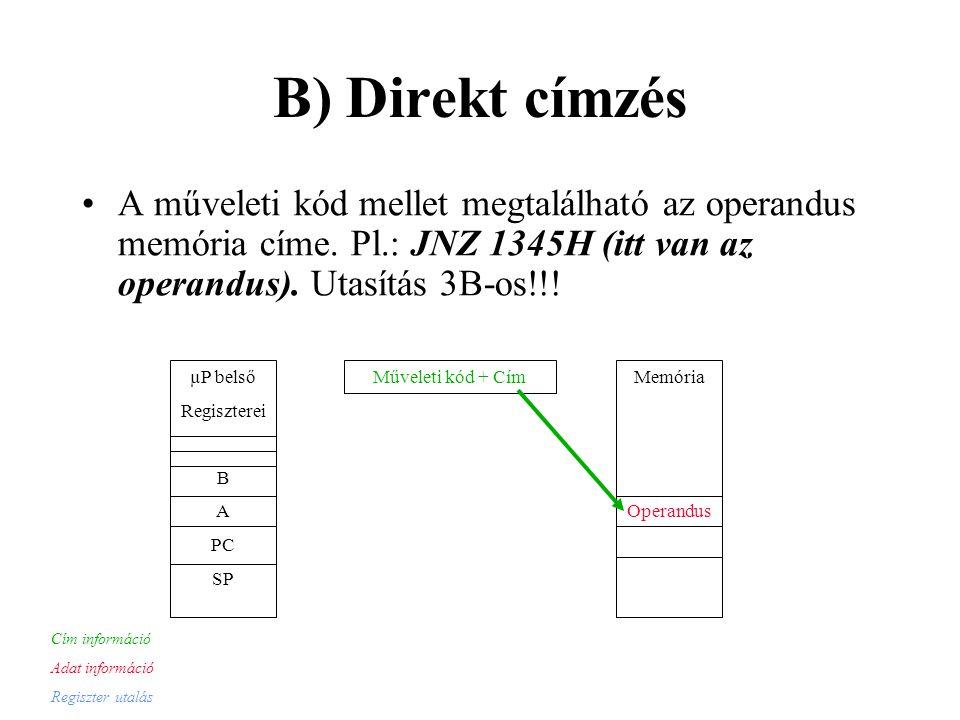B) Direkt címzés A műveleti kód mellet megtalálható az operandus memória címe. Pl.: JNZ 1345H (itt van az operandus). Utasítás 3B-os!!!