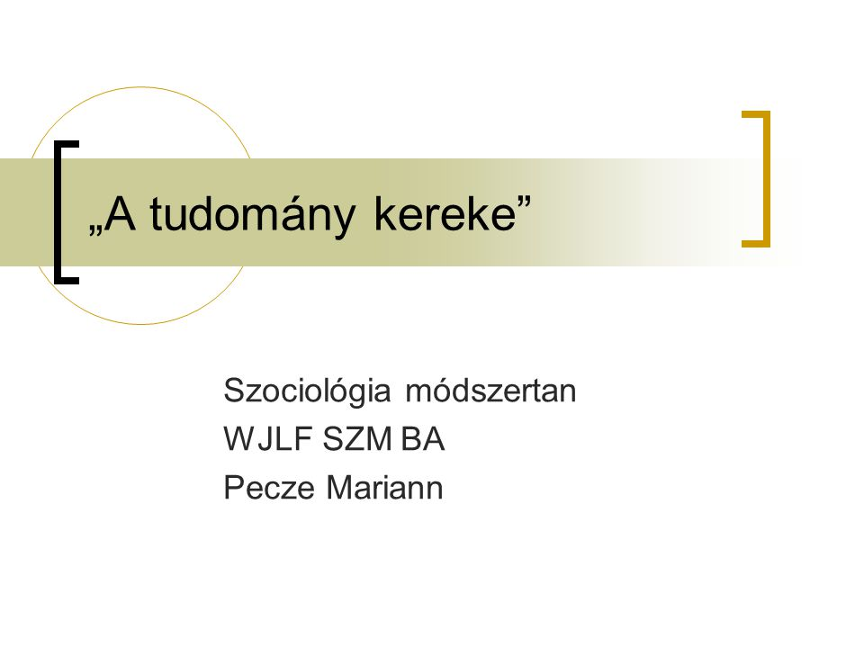 """""""A tudomány kereke Szociológia módszertan WJLF SZM BA Pecze Mariann"""