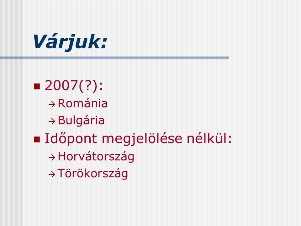 Várjuk: 2007( ): Időpont megjelölése nélkül: Románia Bulgária