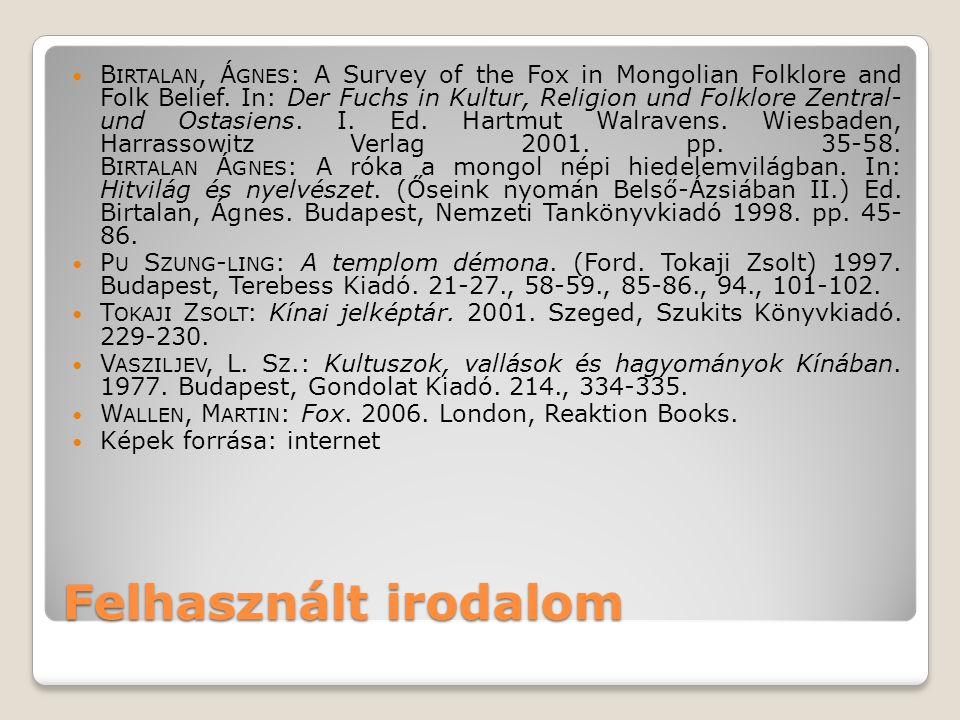 Birtalan, Ágnes: A Survey of the Fox in Mongolian Folklore and Folk Belief. In: Der Fuchs in Kultur, Religion und Folklore Zentral- und Ostasiens. I. Ed. Hartmut Walravens. Wiesbaden, Harrassowitz Verlag 2001. pp. 35-58. Birtalan Ágnes: A róka a mongol népi hiedelemvilágban. In: Hitvilág és nyelvészet. (Őseink nyomán Belső-Ázsiában II.) Ed. Birtalan, Ágnes. Budapest, Nemzeti Tankönyvkiadó 1998. pp. 45- 86.