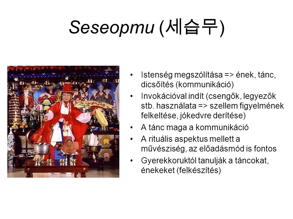 Seseopmu (세습무) Istenség megszólítása => ének, tánc, dicsőítés (kommunikáció)