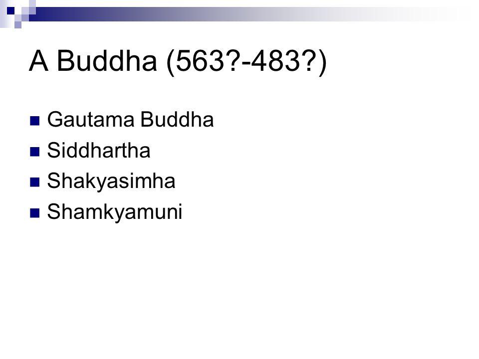 A Buddha (563 -483 ) Gautama Buddha Siddhartha Shakyasimha Shamkyamuni