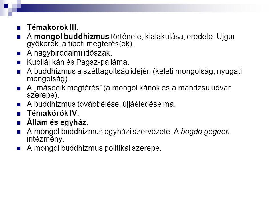 Témakörök III. A mongol buddhizmus története, kialakulása, eredete. Ujgur gyökerek, a tibeti megtérés(ek).