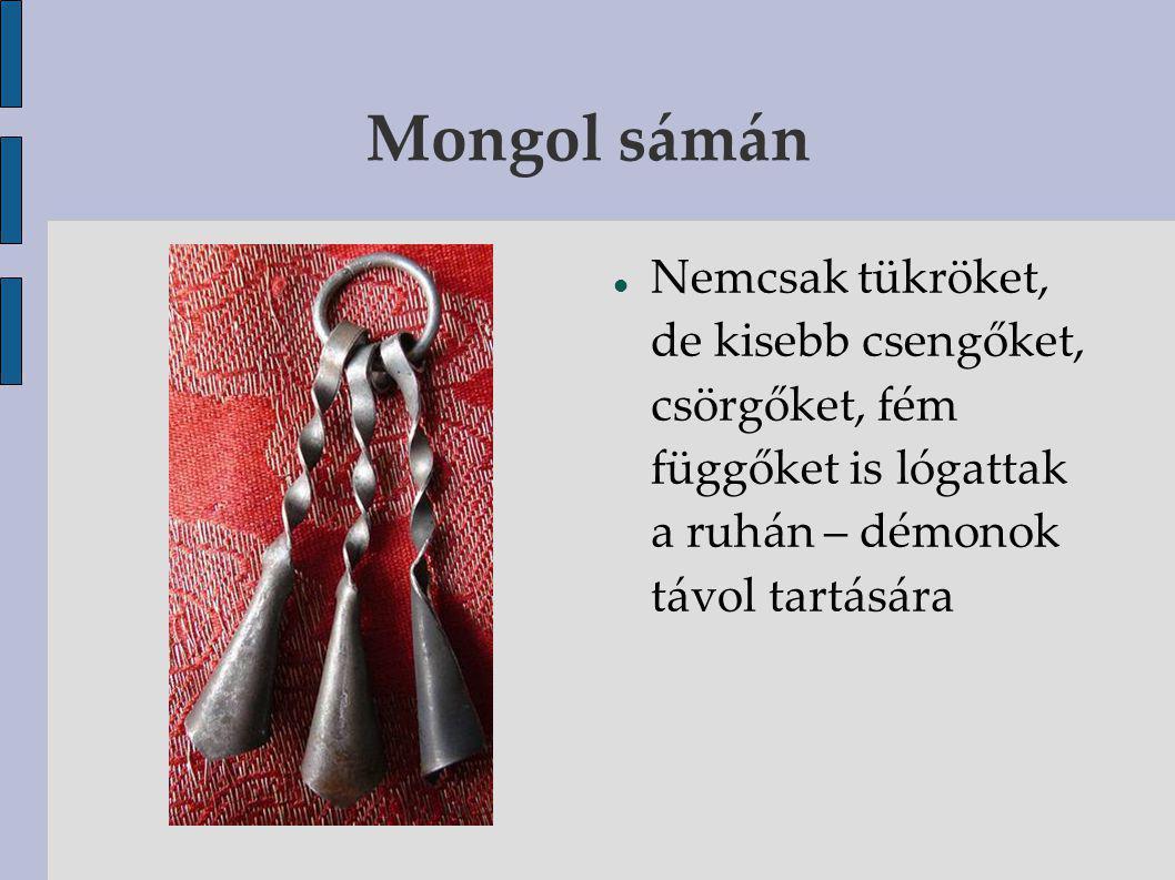 Mongol sámán Nemcsak tükröket, de kisebb csengőket, csörgőket, fém függőket is lógattak a ruhán – démonok távol tartására.