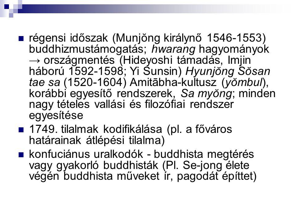 régensi időszak (Munjŏng királynő 1546-1553) buddhizmustámogatás; hwarang hagyományok → országmentés (Hideyoshi támadás, Imjin háború 1592-1598; Yi Sunsin) Hyunjŏng Sŏsan tae sa (1520-1604) Amitābha-kultusz (yŏmbul), korábbi egyesítő rendszerek, Sa myŏng; minden nagy tételes vallási és filozófiai rendszer egyesítése