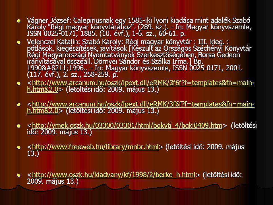 Vágner József: Calepinusnak egy 1585-iki lyoni kiadása mint adalék Szabó Károly Régi magyar könyvtárához . (289. sz.). - In: Magyar könyvszemle, ISSN 0025-0171, 1885. (10. évf.), 1-6. sz., 60-61. p.