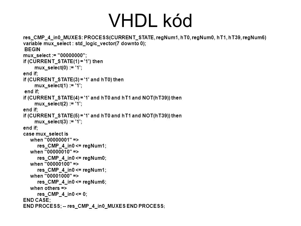 VHDL kód res_CMP_4_in0_MUXES: PROCESS(CURRENT_STATE, regNum1, hT0, regNum0, hT1, hT39, regNum6) variable mux_select : std_logic_vector(7 downto 0);