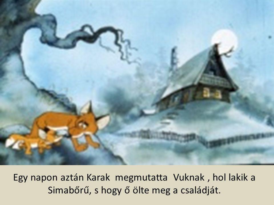 Egy napon aztán Karak megmutatta Vuknak , hol lakik a Simabőrű, s hogy ő ölte meg a családját.