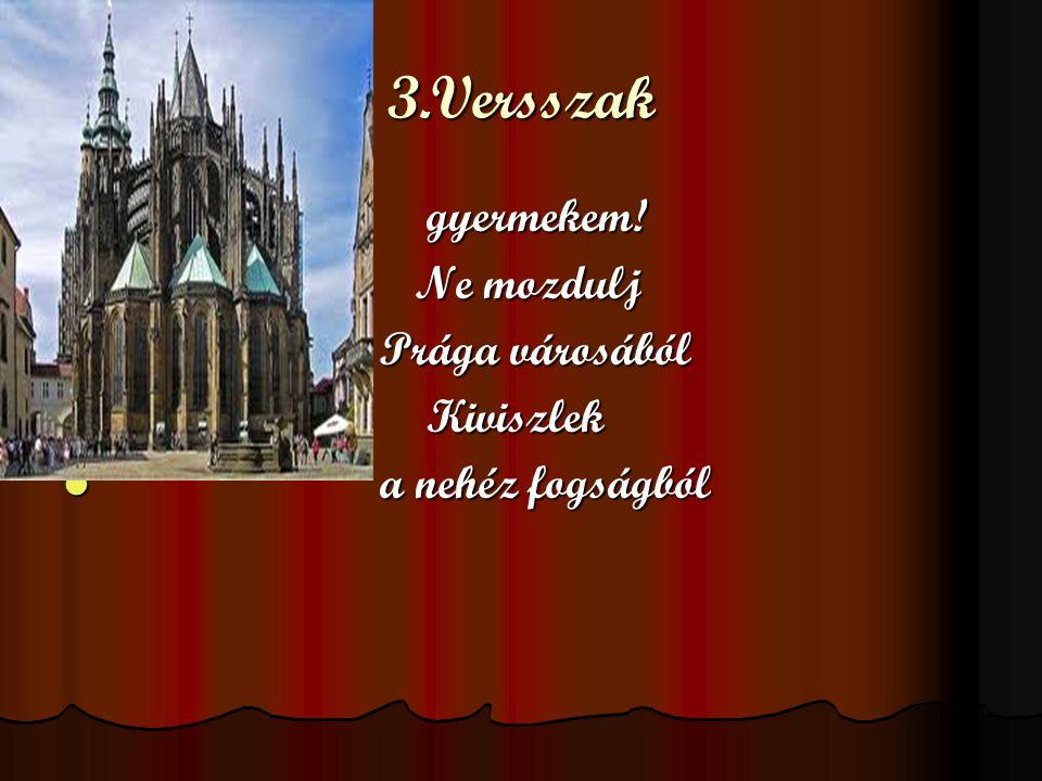 3.Versszak gyermekem! Ne mozdulj Prága városából Kiviszlek