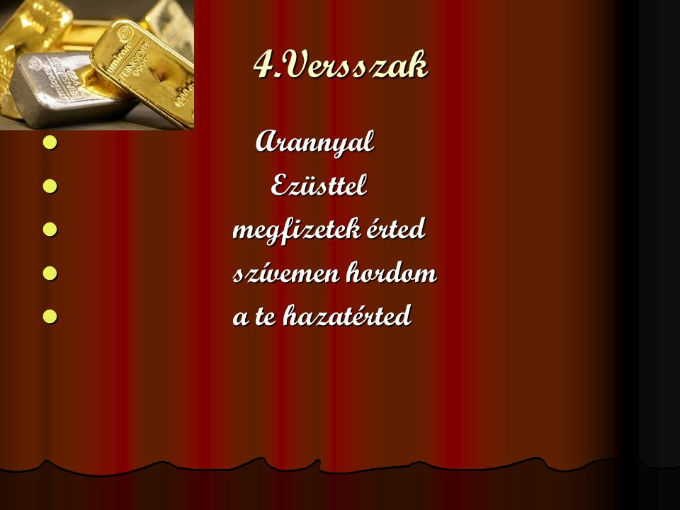4.Versszak Arannyal Ezüsttel megfizetek érted szívemen hordom